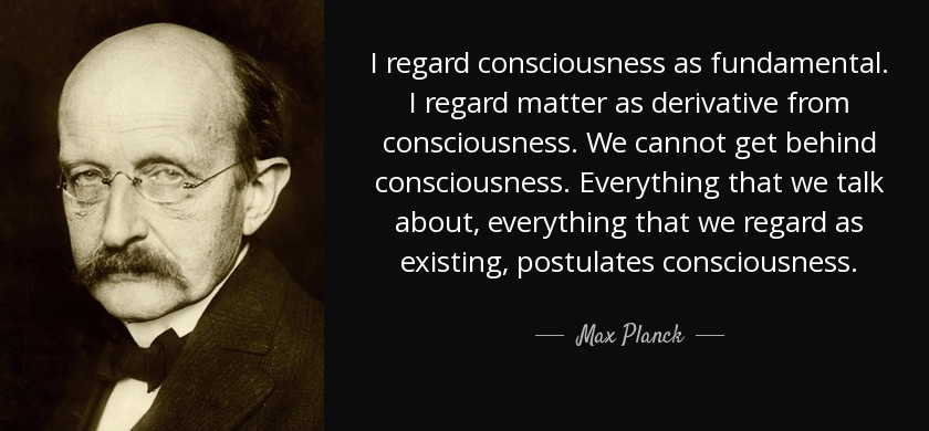I regard consciousness as fundamental. I regard matter as derivative from consciousness. We cannot get behind consciousness. Everything that we talk about, everything that we regard as existing, postulates consciousness. Max Planck -- Nobel prize in 1918 ~~ The father of Quantum Physics