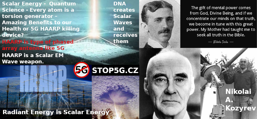 Solution – Scalar Energy –  Quantum Science – Nikolai A. Kozyrev – Nikola Tesla – Every atom is a torsion generator – Amazing Benefits to our Health or 5G HAARP killing device?