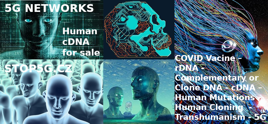 COVID Vaccine – rDNA – Complementary or Clone DNA – cDNA – Human Mutations – Human Cloning  –  Transhumanism and 5G Networks